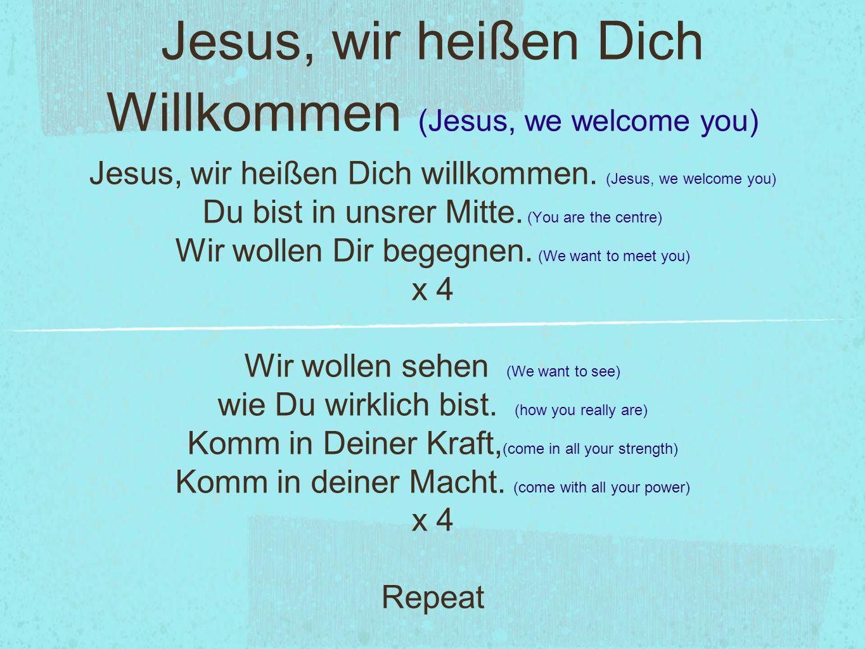 Jesus, wir heißen Dich Willkommen (Jesus, we welcome you) Jesus, wir heißen Dich willkommen. (Jesus, we welcome you) Du bist in unsrer Mitte. (You are