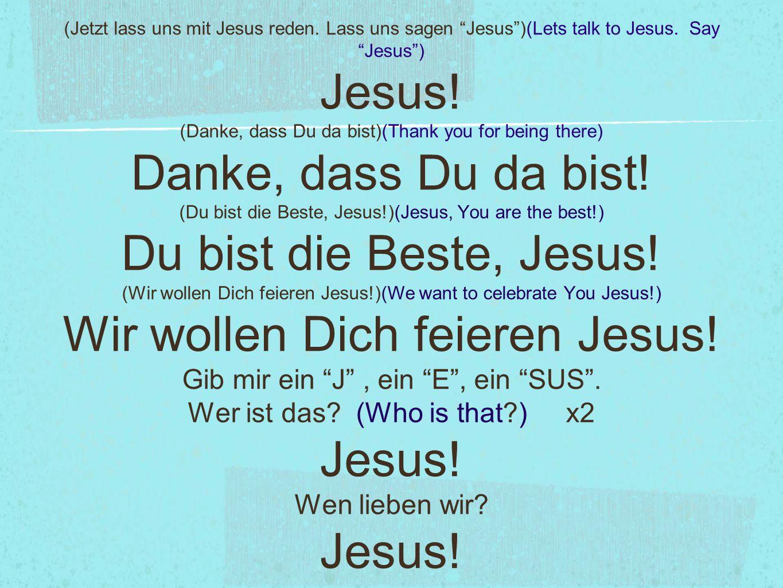 • Jesus, wir heißen Dich willkommen.(Jesus, we welcome you) • Du bist in unsrer Mitte.