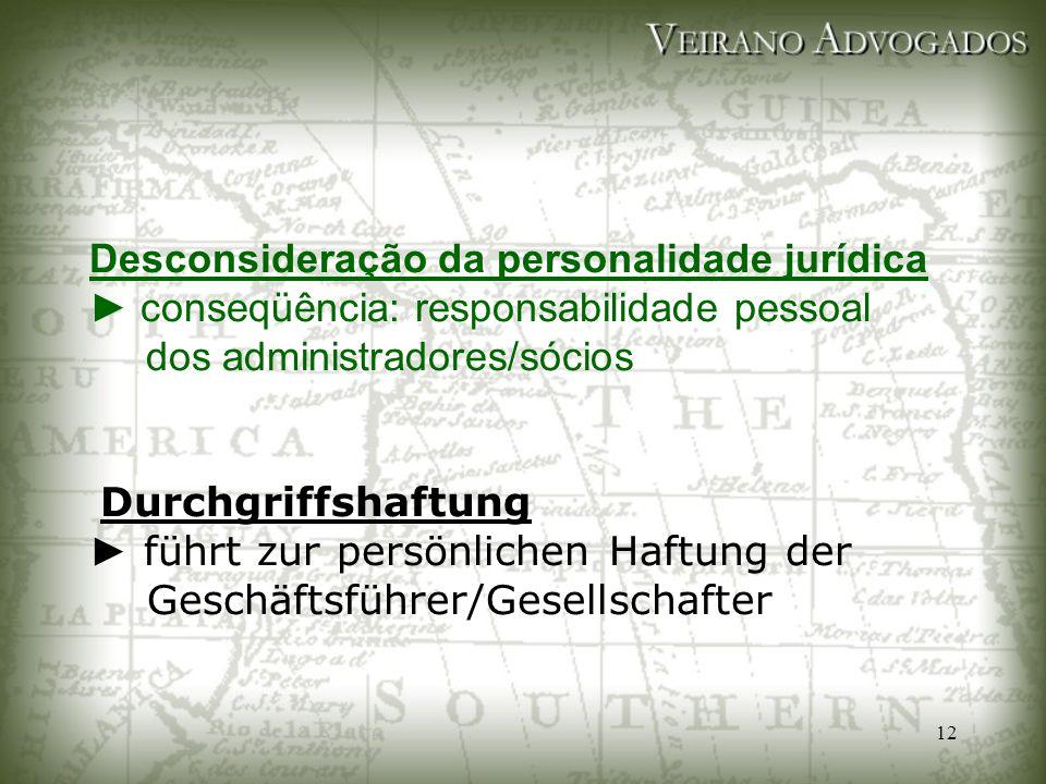 12 Desconsideração da personalidade jurídica ► conseqüência: responsabilidade pessoal dos administradores/sócios Durchgriffshaftung ► führt zur persön
