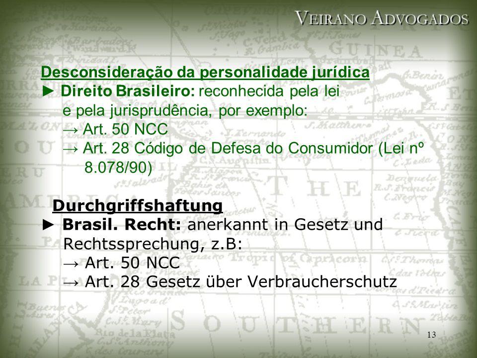 13 Desconsideração da personalidade jurídica ► Direito Brasileiro: reconhecida pela lei e pela jurisprudência, por exemplo: → Art. 50 NCC → Art. 28 Có