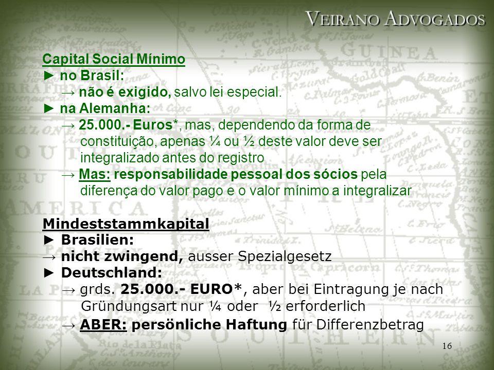 16 Capital Social Mínimo ► no Brasil: → não é exigido, salvo lei especial. ► na Alemanha: → 25.000.- Euros*, mas, dependendo da forma de constituição,