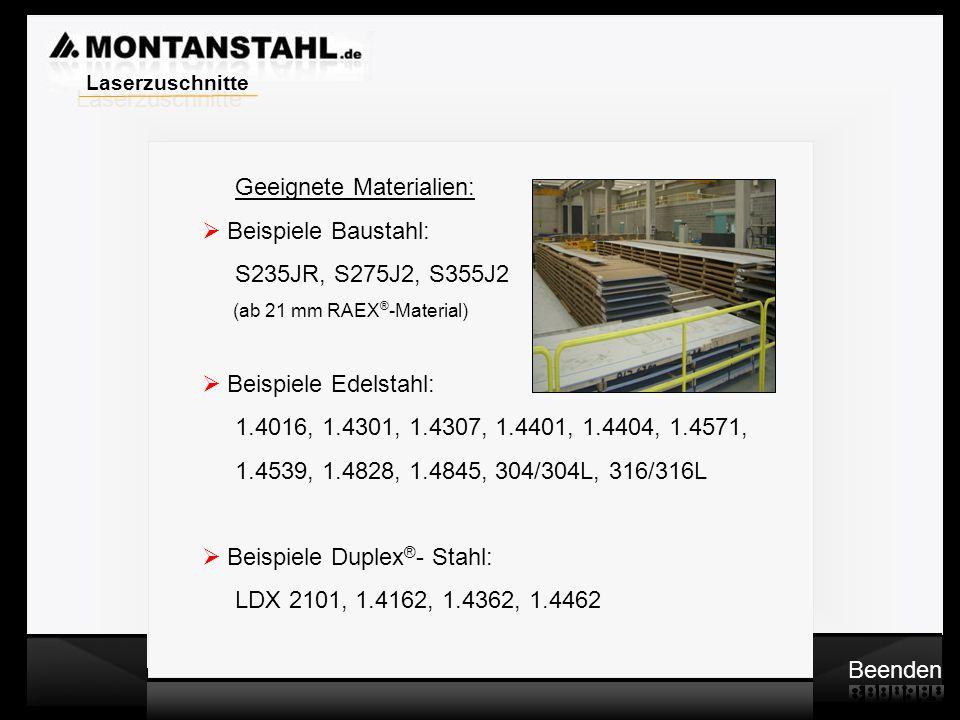 Laser - Profile Geeignete Materialien:  Beispiele Baustahl: S235JR, S275J2, S355J2 (ab 21 mm RAEX ® -Material)  Beispiele Edelstahl: 1.4016, 1.4301, 1.4307, 1.4401, 1.4404, 1.4571, 1.4539, 1.4828, 1.4845, 304/304L, 316/316L  Beispiele Duplex ® - Stahl: LDX 2101, 1.4162, 1.4362, 1.4462 Beenden Laserzuschnitte