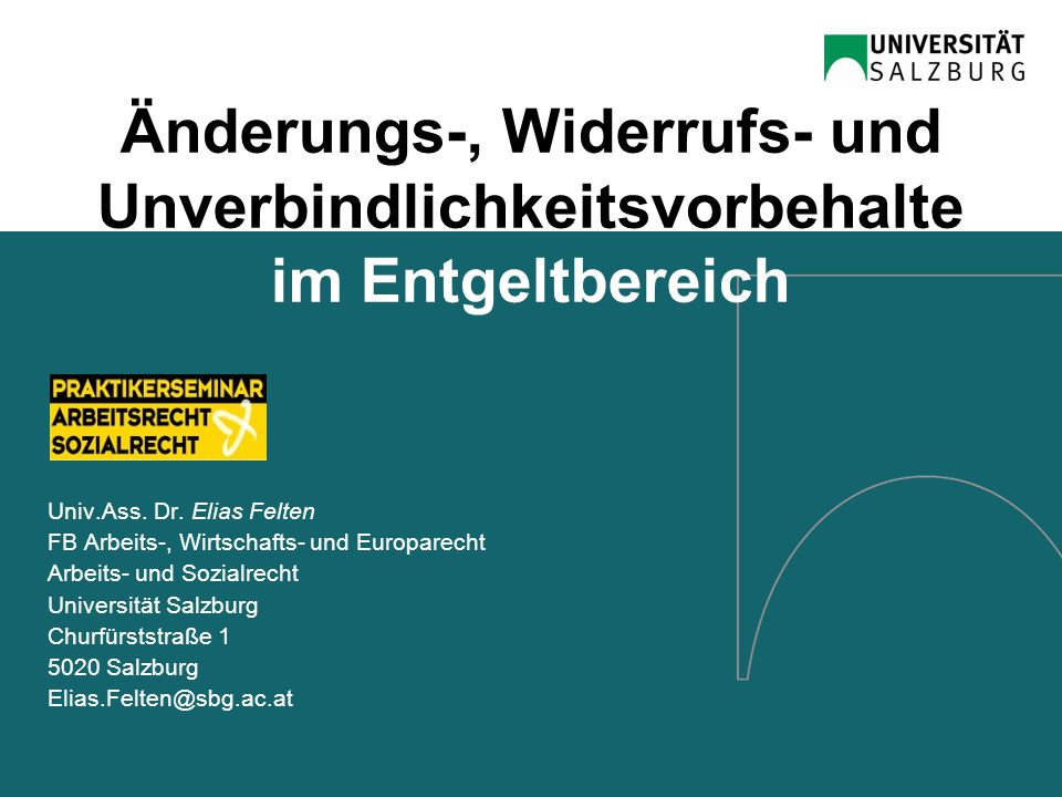 Änderungs-, Widerrufs- und Unverbindlichkeitsvorbehalte im Entgeltbereich Univ.Ass. Dr. Elias Felten FB Arbeits-, Wirtschafts- und Europarecht Arbeits
