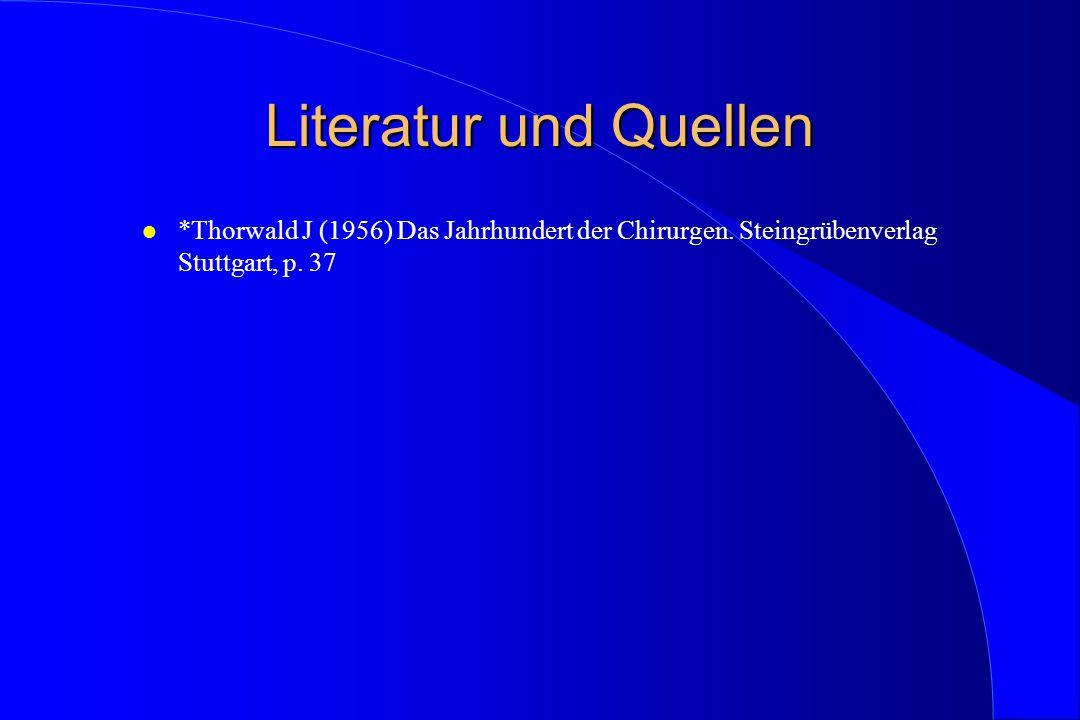 Literatur und Quellen l *Thorwald J (1956) Das Jahrhundert der Chirurgen. Steingrübenverlag Stuttgart, p. 37