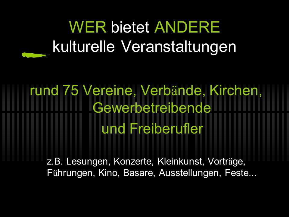 WER bietet ANDERE kulturelle Veranstaltungen rund 75 Vereine, Verb ä nde, Kirchen, Gewerbetreibende und Freiberufler z.B.