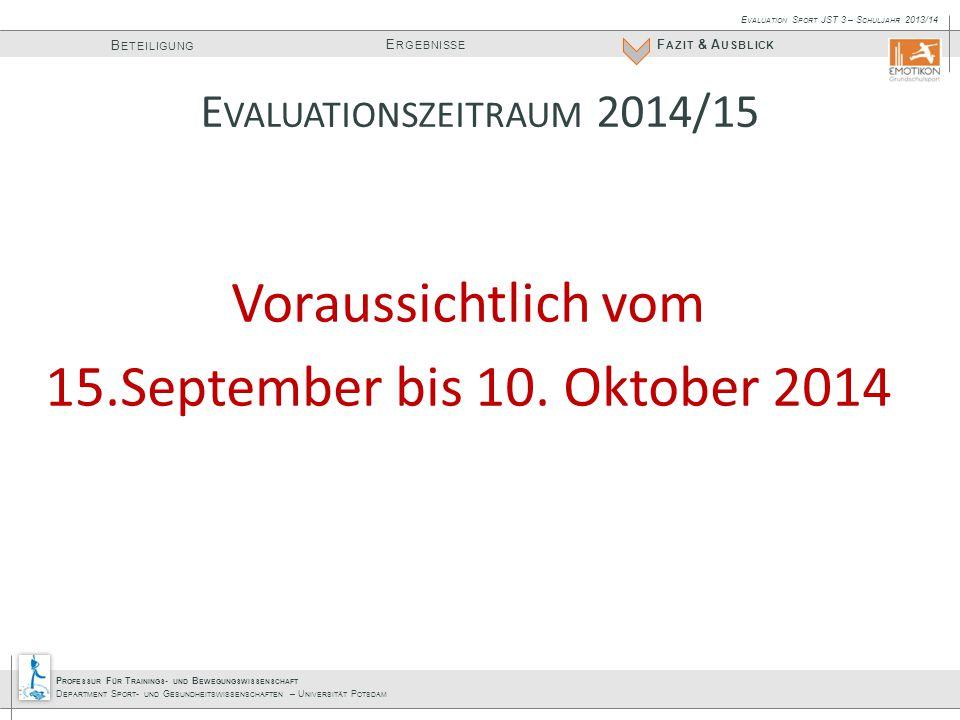 P ROFESSUR F ÜR T RAININGS - UND B EWEGUNGSWISSENSCHAFT D EPARTMENT S PORT - UND G ESUNDHEITSWISSENSCHAFTEN – U NIVERSITÄT P OTSDAM E RGEBNISSE B ETEILIGUNG F AZIT & A USBLICK E VALUATION S PORT JST 3 – S CHULJAHR 2013/14 Voraussichtlich vom 15.September bis 10.