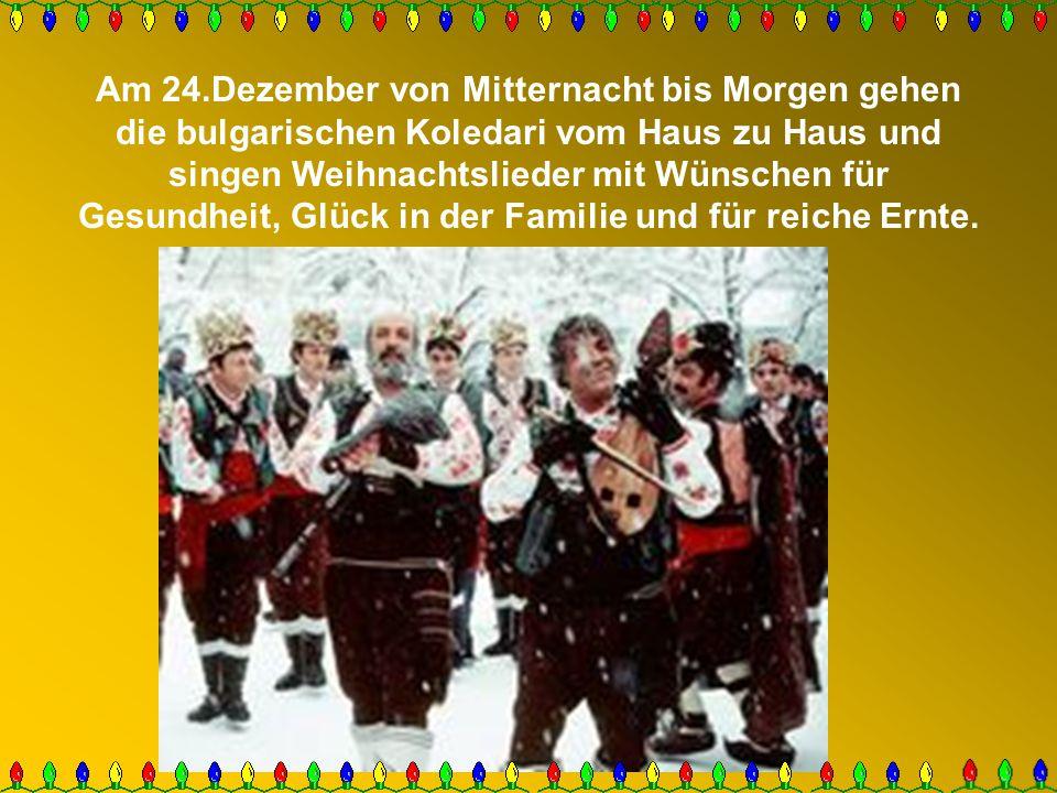 Am 24.Dezember von Mitternacht bis Morgen gehen die bulgarischen Koledari vom Haus zu Haus und singen Weihnachtslieder mit Wünschen für Gesundheit, Gl
