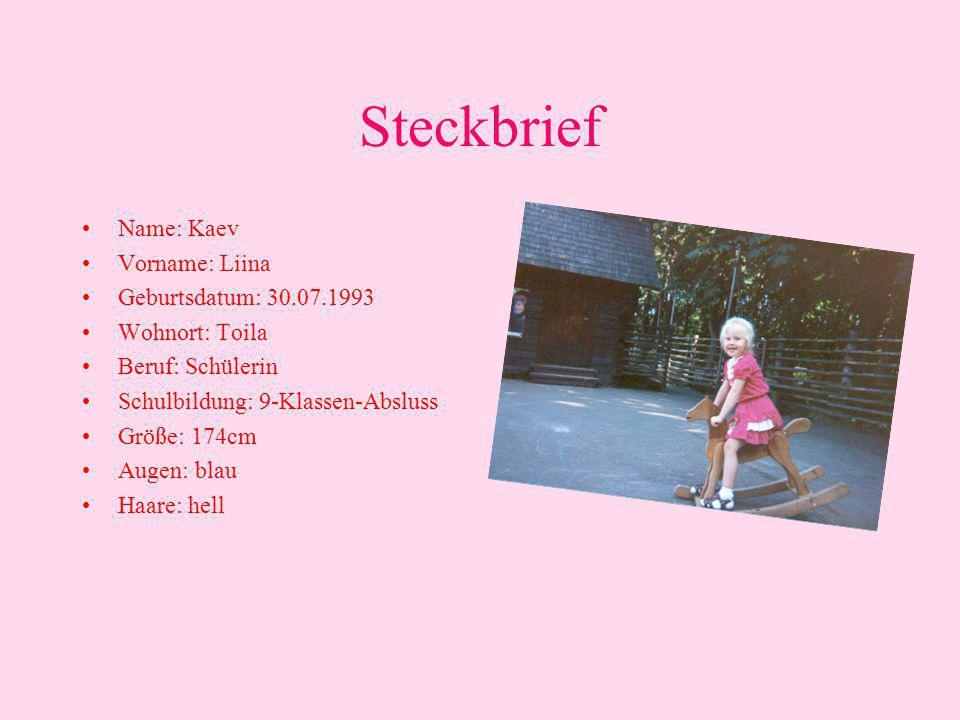 Steckbrief •Name: Kaev •Vorname: Liina •Geburtsdatum: 30.07.1993 •Wohnort: Toila •Beruf: Schülerin •Schulbildung: 9-Klassen-Absluss •Größe: 174cm •Augen: blau •Haare: hell