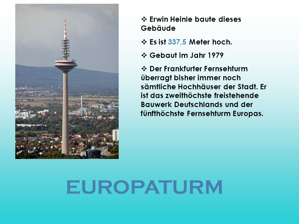 EUROPATURM  Erwin Heinle baute dieses Gebäude  Es ist 337,5 Meter hoch.  Gebaut im Jahr 1979  Der Frankfurter Fernsehturm überragt bisher immer no
