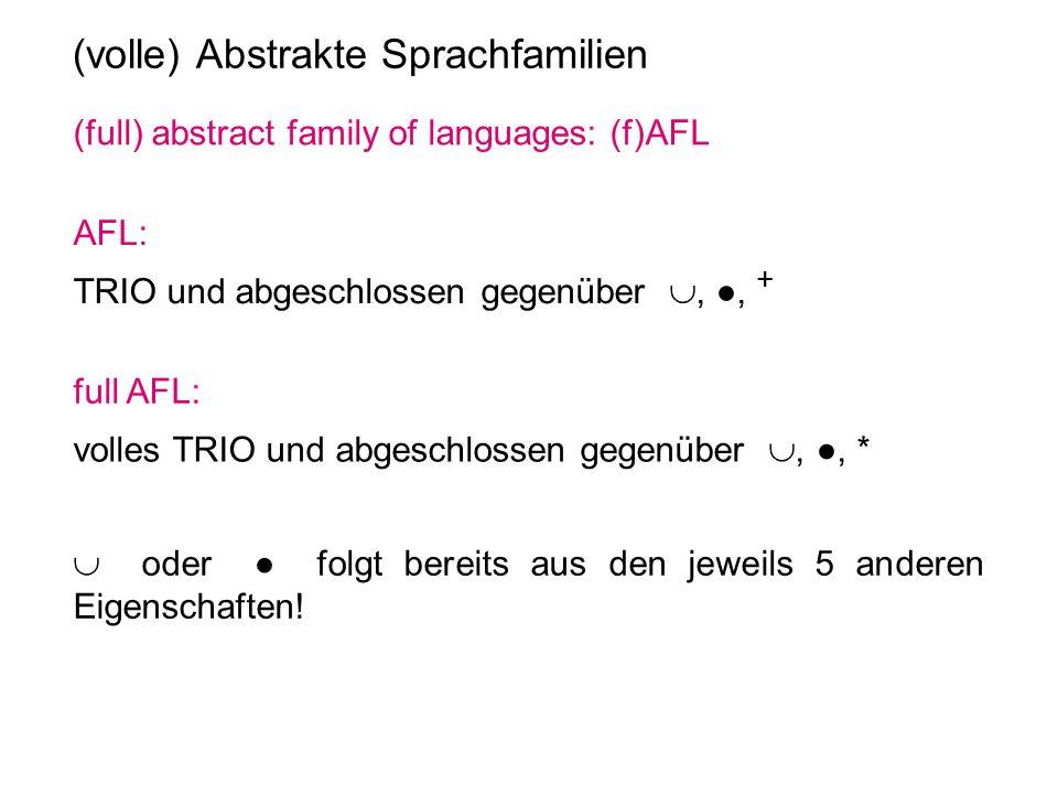 (volle) Abstrakte Sprachfamilien (full) abstract family of languages: (f)AFL AFL: TRIO und abgeschlossen gegenüber , ●, + full AFL: volles TRIO und a