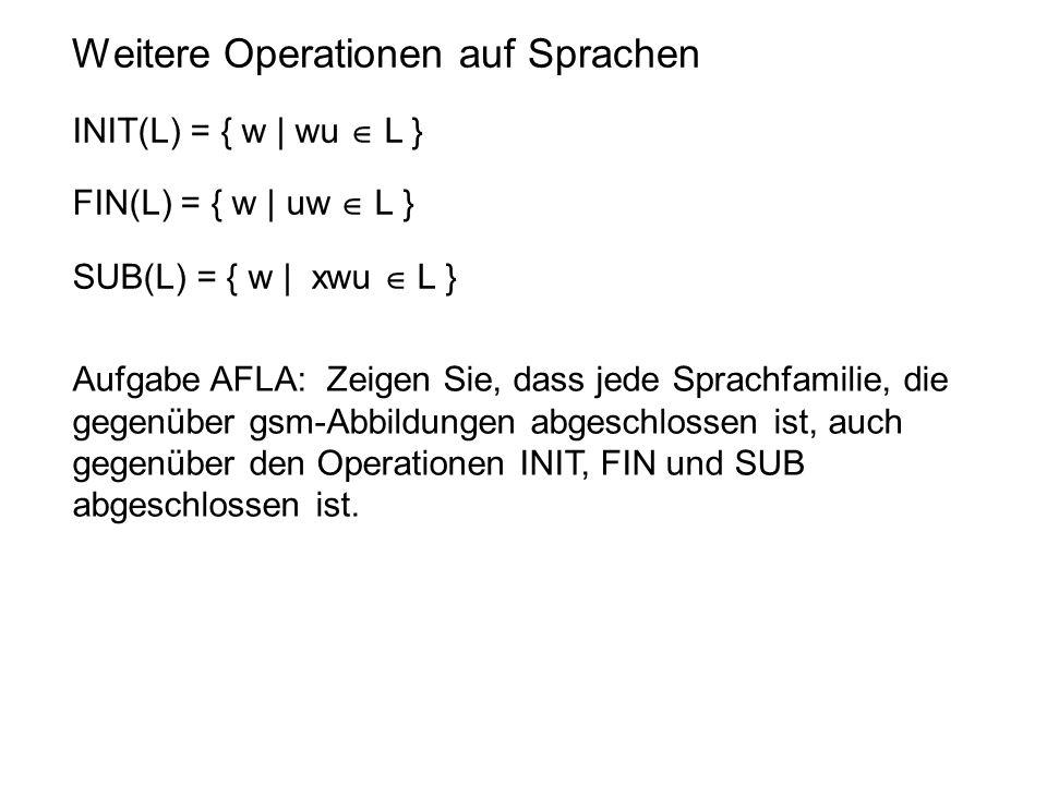 Weitere Operationen auf Sprachen INIT(L) = { w | wu  L } FIN(L) = { w | uw  L } SUB(L) = { w | xwu  L } Aufgabe AFLA: Zeigen Sie, dass jede Sprachf