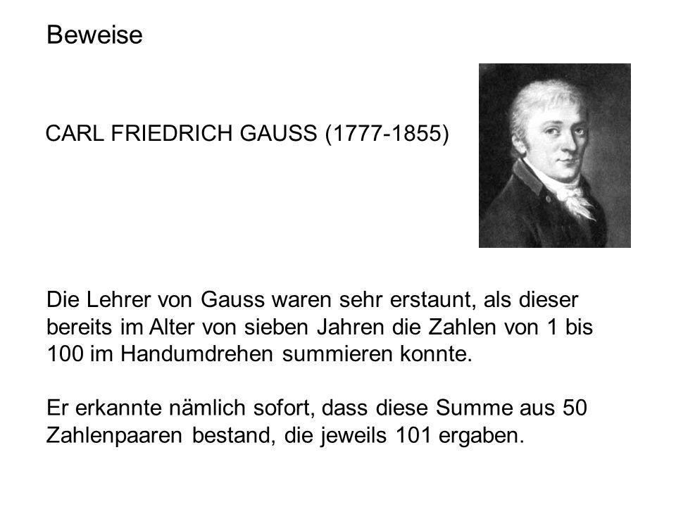 Beweise CARL FRIEDRICH GAUSS (1777-1855) Die Lehrer von Gauss waren sehr erstaunt, als dieser bereits im Alter von sieben Jahren die Zahlen von 1 bis