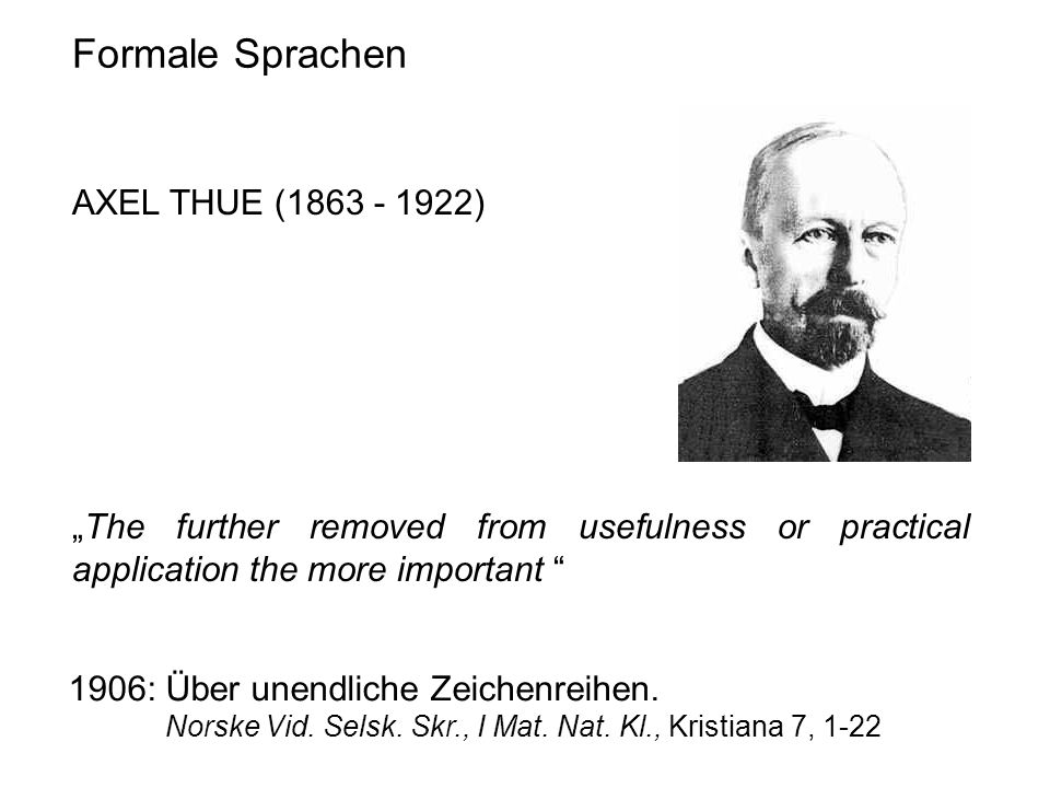 "Formale Sprachen AXEL THUE (1863 - 1922) ""The further removed from usefulness or practical application the more important 1906: Über unendliche Zeichenreihen."