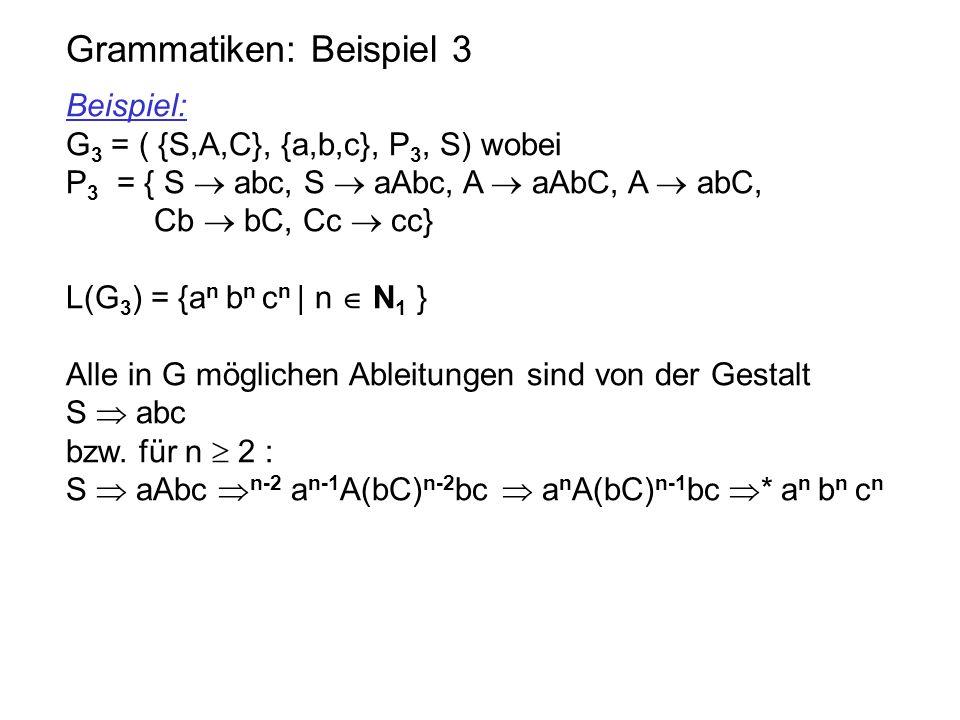 Grammatiken: Beispiel 3 Beispiel: G 3 = ( {S,A,C}, {a,b,c}, P 3, S) wobei P 3 = { S  abc, S  aAbc, A  aAbC, A  abC, Cb  bC, Cc  cc} L(G 3 ) = {a