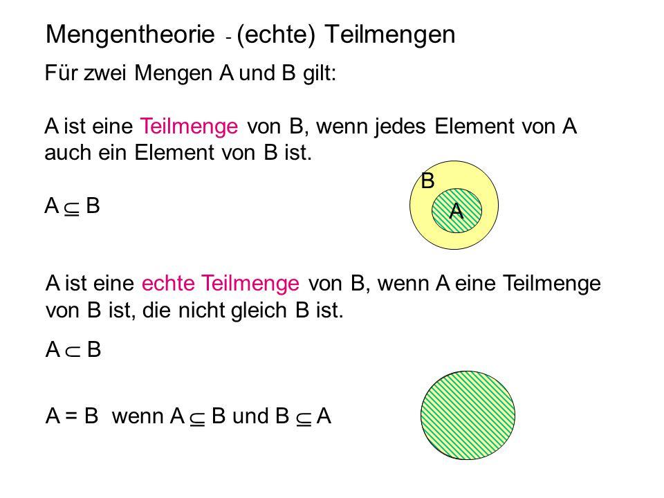 Mengentheorie - (echte) Teilmengen Für zwei Mengen A und B gilt: A ist eine Teilmenge von B, wenn jedes Element von A auch ein Element von B ist. A 