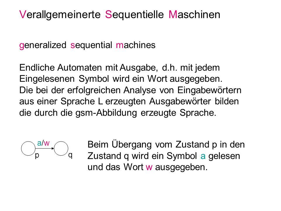 Verallgemeinerte Sequentielle Maschinen generalized sequential machines Endliche Automaten mit Ausgabe, d.h. mit jedem Eingelesenen Symbol wird ein Wo