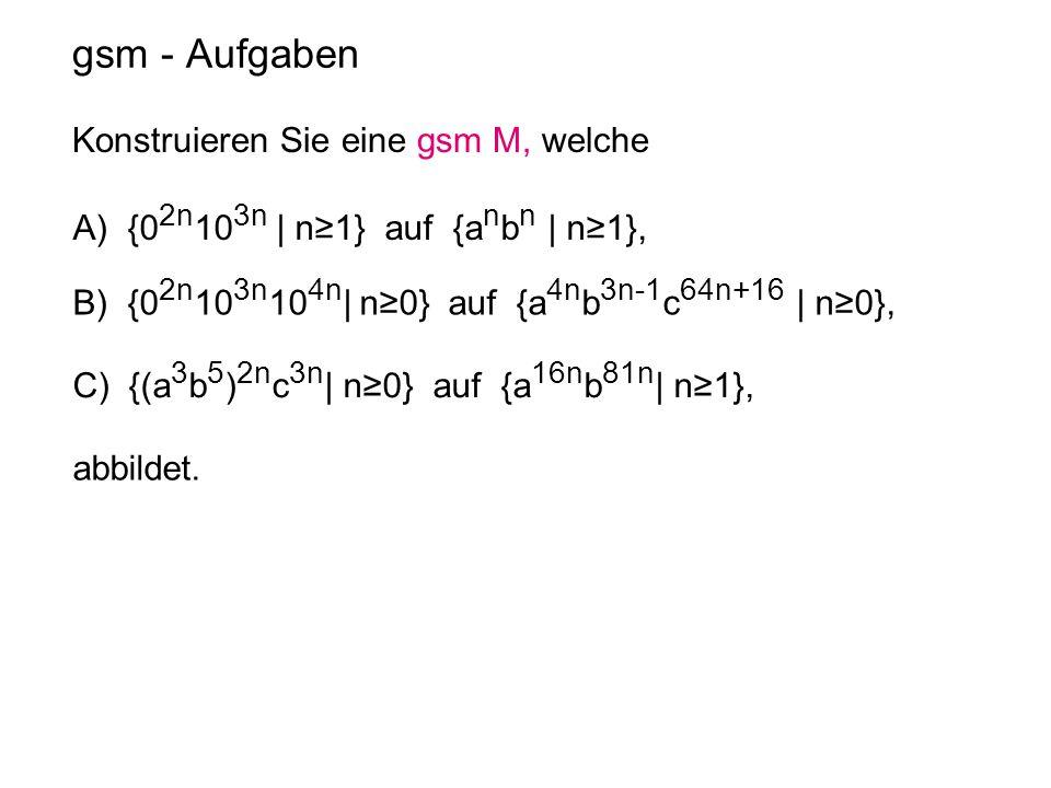 gsm - Aufgaben Konstruieren Sie eine gsm M, welche A) {0 2n 10 3n | n≥1} auf {a n b n | n≥1}, B) {0 2n 10 3n 10 4n | n≥0} auf {a 4n b 3n-1 c 64n+16 |
