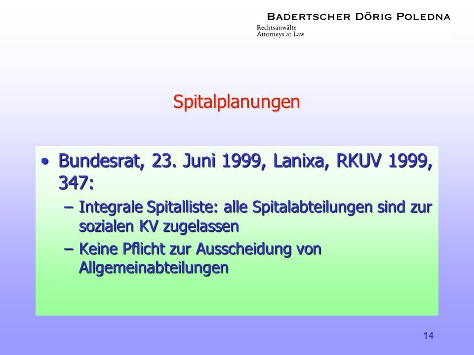 14 Spitalplanungen •Bundesrat, 23. Juni 1999, Lanixa, RKUV 1999, 347: –Integrale Spitalliste: alle Spitalabteilungen sind zur sozialen KV zugelassen –
