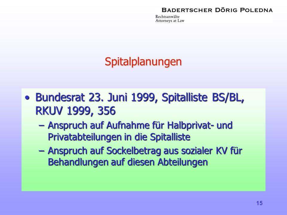 15 Spitalplanungen •Bundesrat 23. Juni 1999, Spitalliste BS/BL, RKUV 1999, 356 –Anspruch auf Aufnahme für Halbprivat- und Privatabteilungen in die Spi
