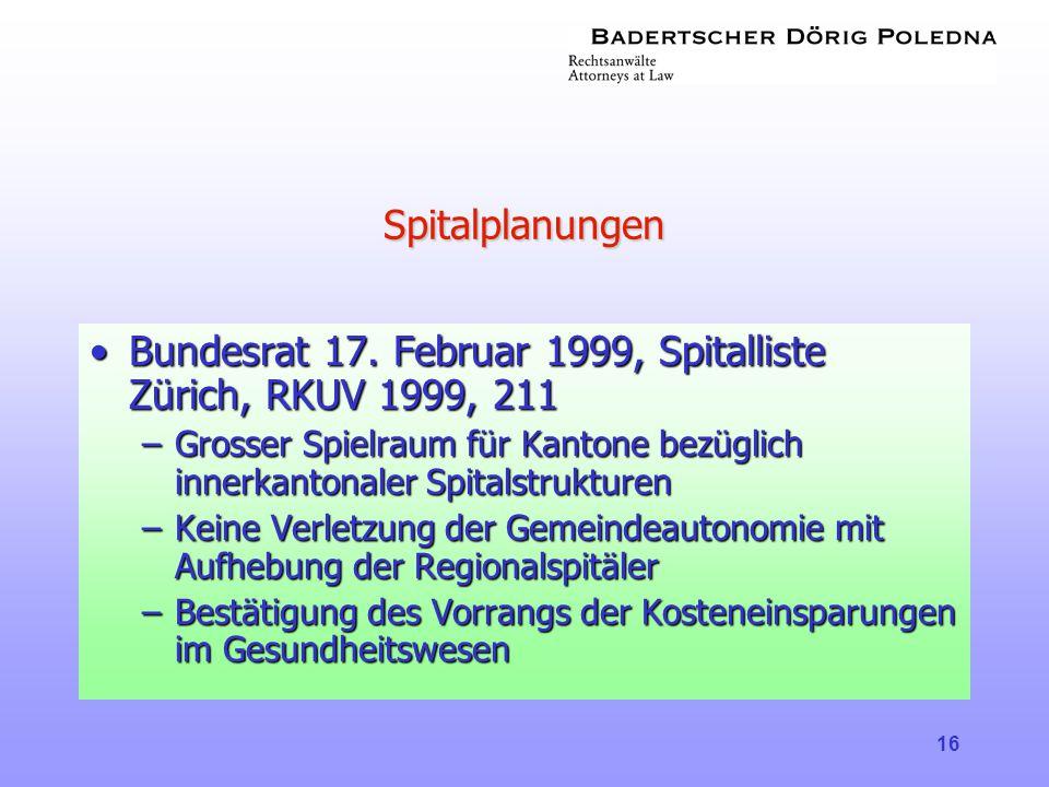 16 Spitalplanungen •Bundesrat 17. Februar 1999, Spitalliste Zürich, RKUV 1999, 211 –Grosser Spielraum für Kantone bezüglich innerkantonaler Spitalstru