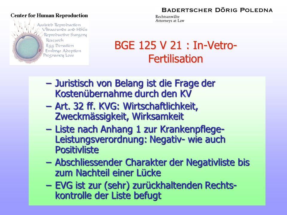 22 BGE 125 V 21 : In-Vetro- Fertilisation –Juristisch von Belang ist die Frage der Kostenübernahme durch den KV –Art. 32 ff. KVG: Wirtschaftlichkeit,