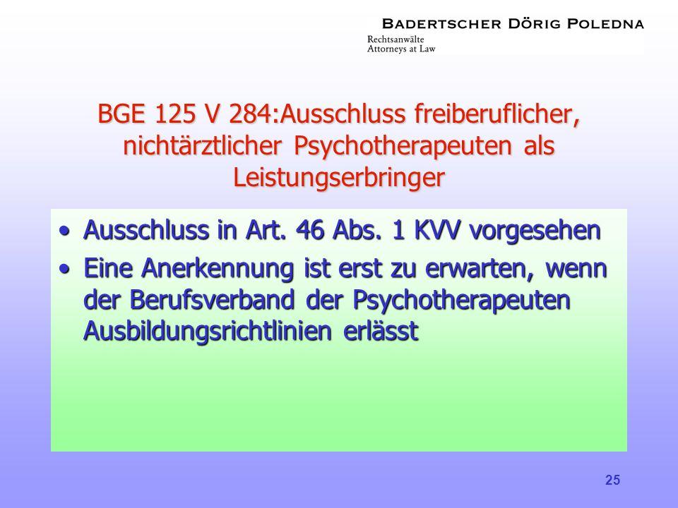 25 BGE 125 V 284:Ausschluss freiberuflicher, nichtärztlicher Psychotherapeuten als Leistungserbringer •Ausschluss in Art. 46 Abs. 1 KVV vorgesehen •Ei