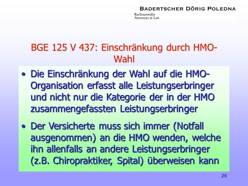 26 BGE 125 V 437: Einschränkung durch HMO- Wahl •Die Einschränkung der Wahl auf die HMO- Organisation erfasst alle Leistungserbringer und nicht nur di