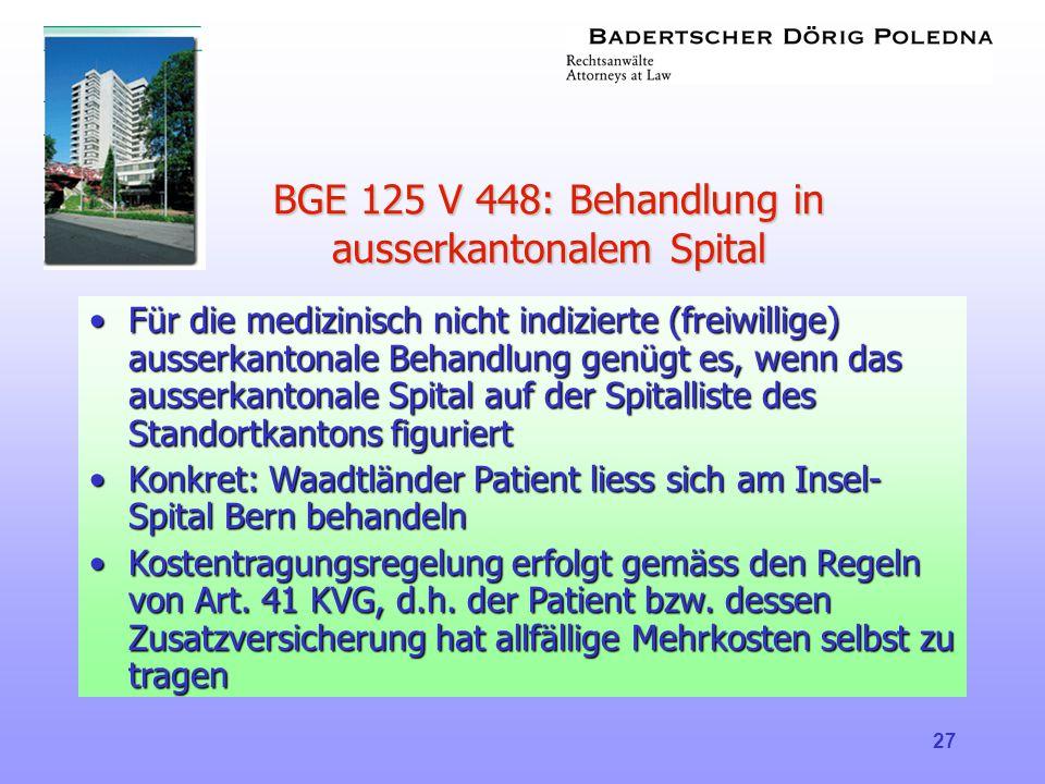 27 BGE 125 V 448: Behandlung in ausserkantonalem Spital •Für die medizinisch nicht indizierte (freiwillige) ausserkantonale Behandlung genügt es, wenn