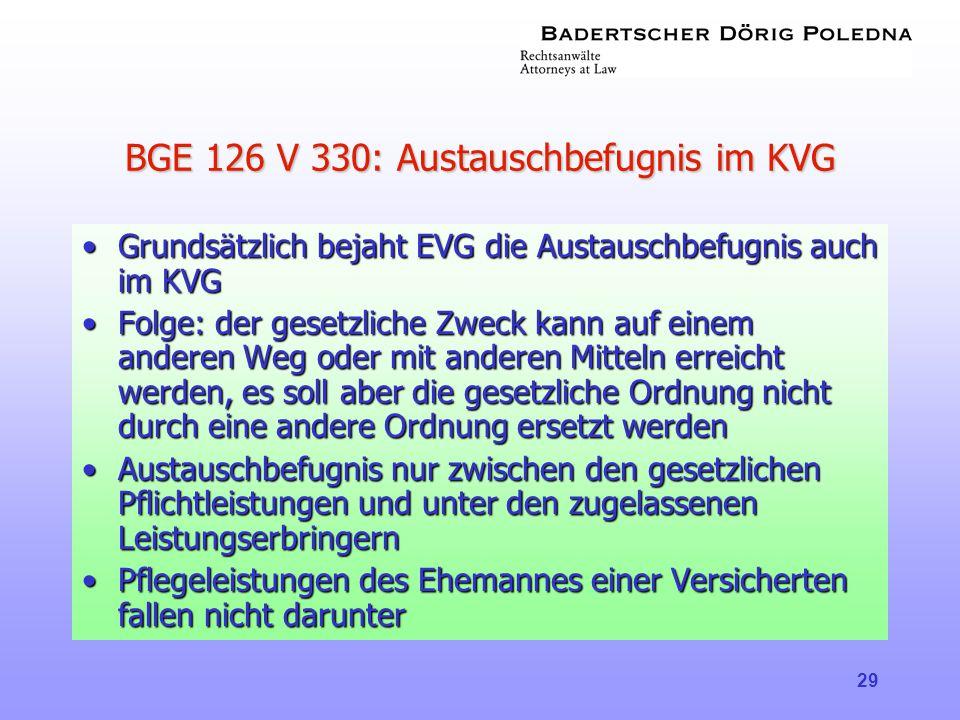 29 BGE 126 V 330: Austauschbefugnis im KVG •Grundsätzlich bejaht EVG die Austauschbefugnis auch im KVG •Folge: der gesetzliche Zweck kann auf einem an