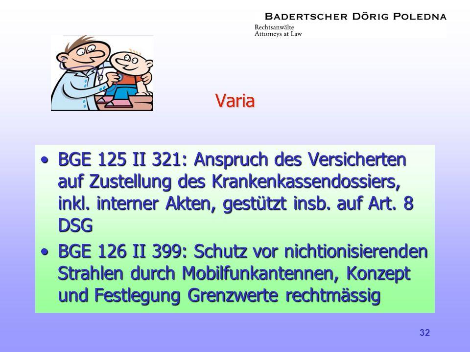 32 Varia •BGE 125 II 321: Anspruch des Versicherten auf Zustellung des Krankenkassendossiers, inkl. interner Akten, gestützt insb. auf Art. 8 DSG •BGE