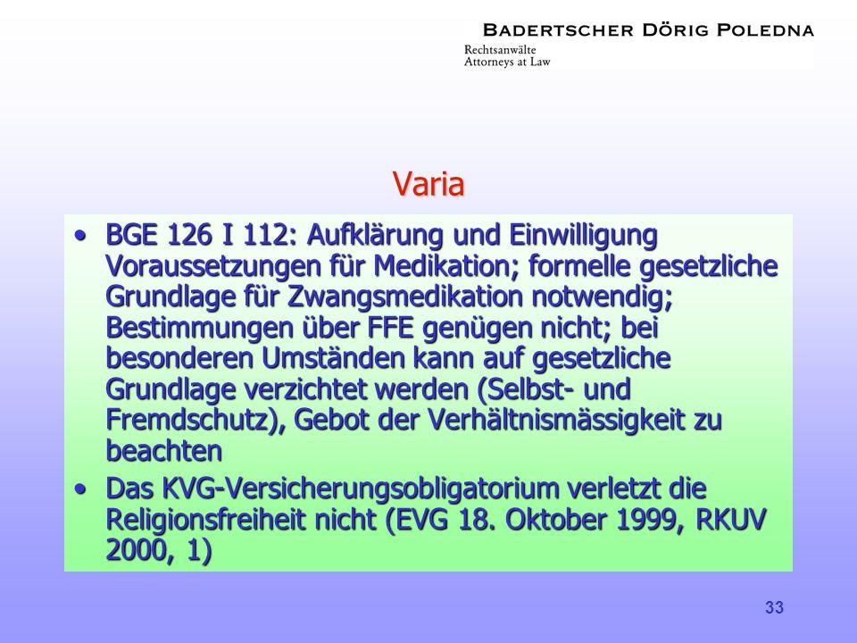 33 Varia •BGE 126 I 112: Aufklärung und Einwilligung Voraussetzungen für Medikation; formelle gesetzliche Grundlage für Zwangsmedikation notwendig; Be