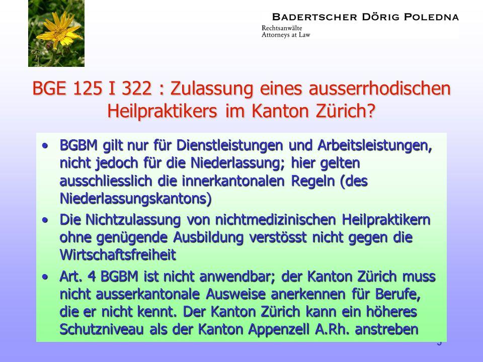 5 BGE 125 I 322 : Zulassung eines ausserrhodischen Heilpraktikers im Kanton Zürich? •BGBM gilt nur für Dienstleistungen und Arbeitsleistungen, nicht j