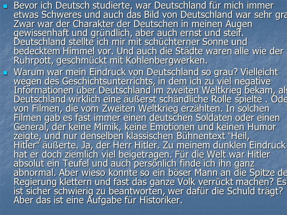  Bevor ich Deutsch studierte, war Deutschland f ü r mich immer etwas Schweres und auch das Bild von Deutschland war sehr grau.