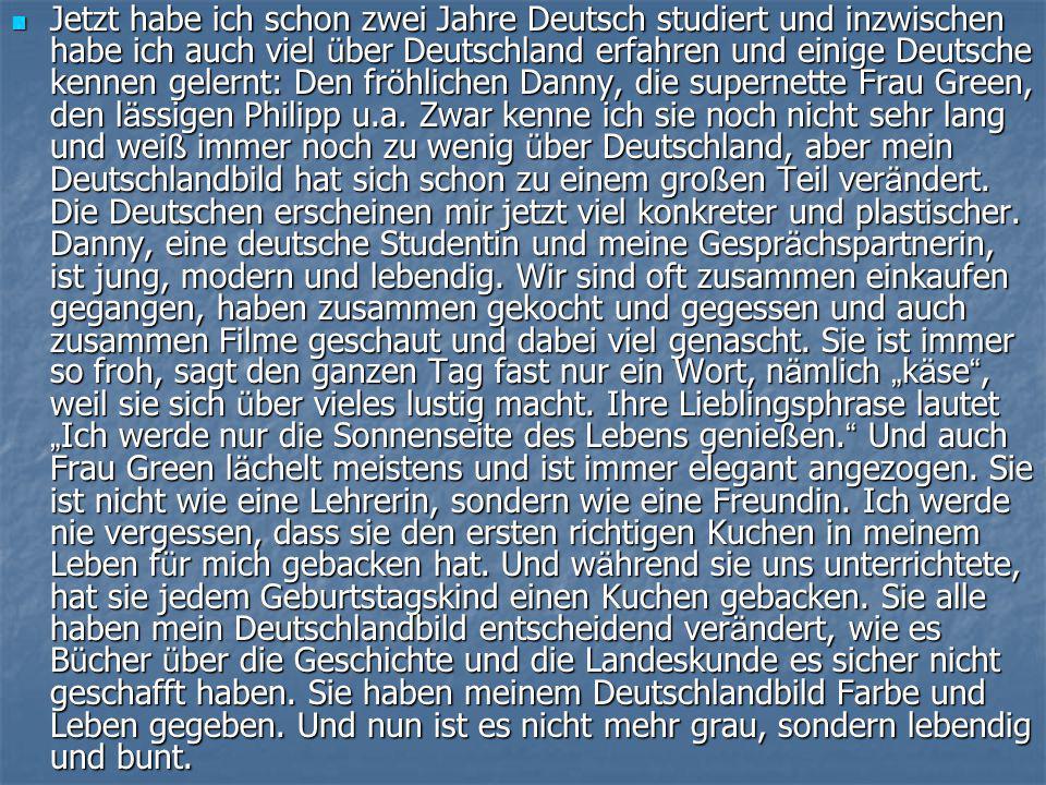  Jetzt habe ich schon zwei Jahre Deutsch studiert und inzwischen habe ich auch viel ü ber Deutschland erfahren und einige Deutsche kennen gelernt: Den fr ö hlichen Danny, die supernette Frau Green, den l ä ssigen Philipp u.a.