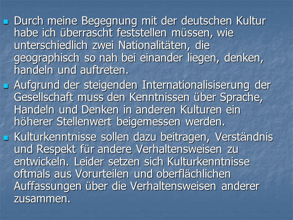  Durch meine Begegnung mit der deutschen Kultur habe ich ü berrascht feststellen m ü ssen, wie unterschiedlich zwei Nationalit ä ten, die geographisch so nah bei einander liegen, denken, handeln und auftreten.