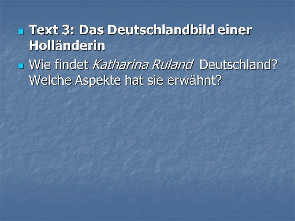  Text 3: Das Deutschlandbild einer Holl ä nderin  Text 3: Das Deutschlandbild einer Holl ä nderin  Wie findet Katharina Ruland Deutschland.
