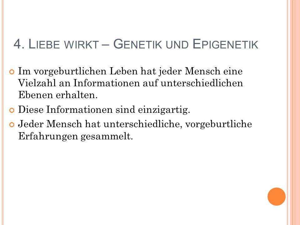 4. L IEBE WIRKT – G ENETIK UND E PIGENETIK Im vorgeburtlichen Leben hat jeder Mensch eine Vielzahl an Informationen auf unterschiedlichen Ebenen erhal
