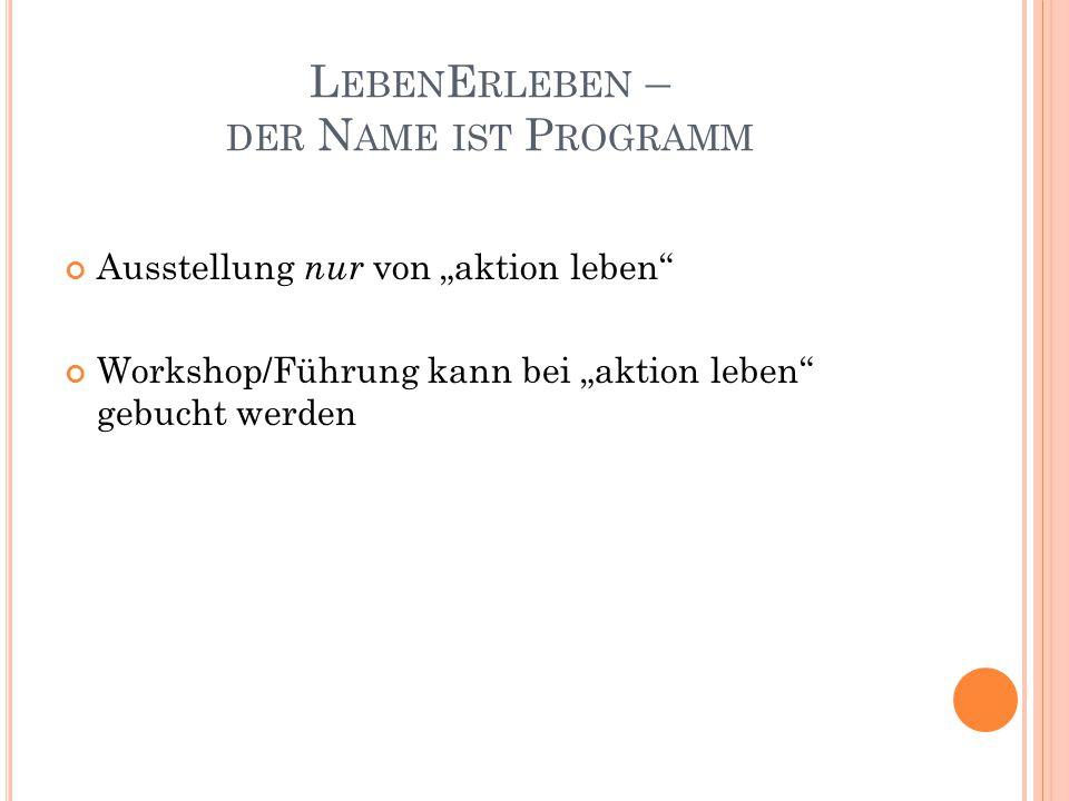 """L EBEN E RLEBEN – DER N AME IST P ROGRAMM Ausstellung nur von """"aktion leben"""" Workshop/Führung kann bei """"aktion leben"""" gebucht werden"""