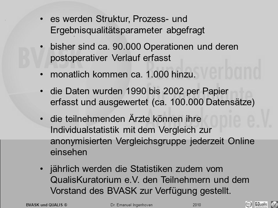 Dr. Emanuel Ingenhoven 2010 BVASK und QUALIS ® Dr. Emanuel Ingenhoven 2010 •es werden Struktur, Prozess- und Ergebnisqualitätsparameter abgefragt •bis