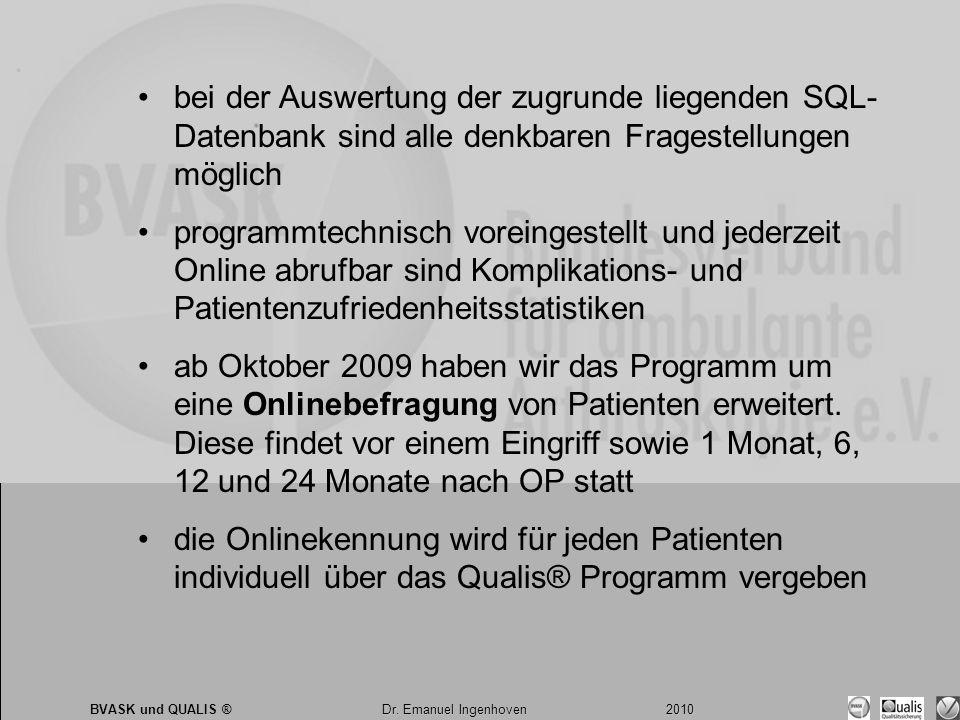 Dr. Emanuel Ingenhoven 2010 BVASK und QUALIS ® Dr. Emanuel Ingenhoven 2010 •bei der Auswertung der zugrunde liegenden SQL- Datenbank sind alle denkbar