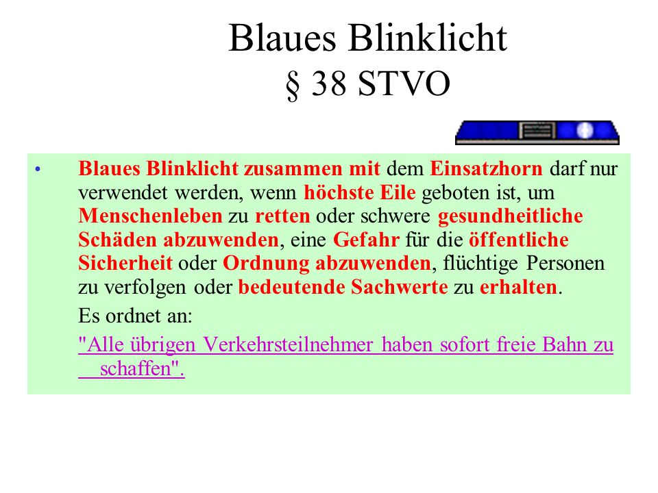 Blaues Blinklicht § 38 STVO • Blaues Blinklicht zusammen mit dem Einsatzhorn darf nur verwendet werden, wenn höchste Eile geboten ist, um Menschenlebe