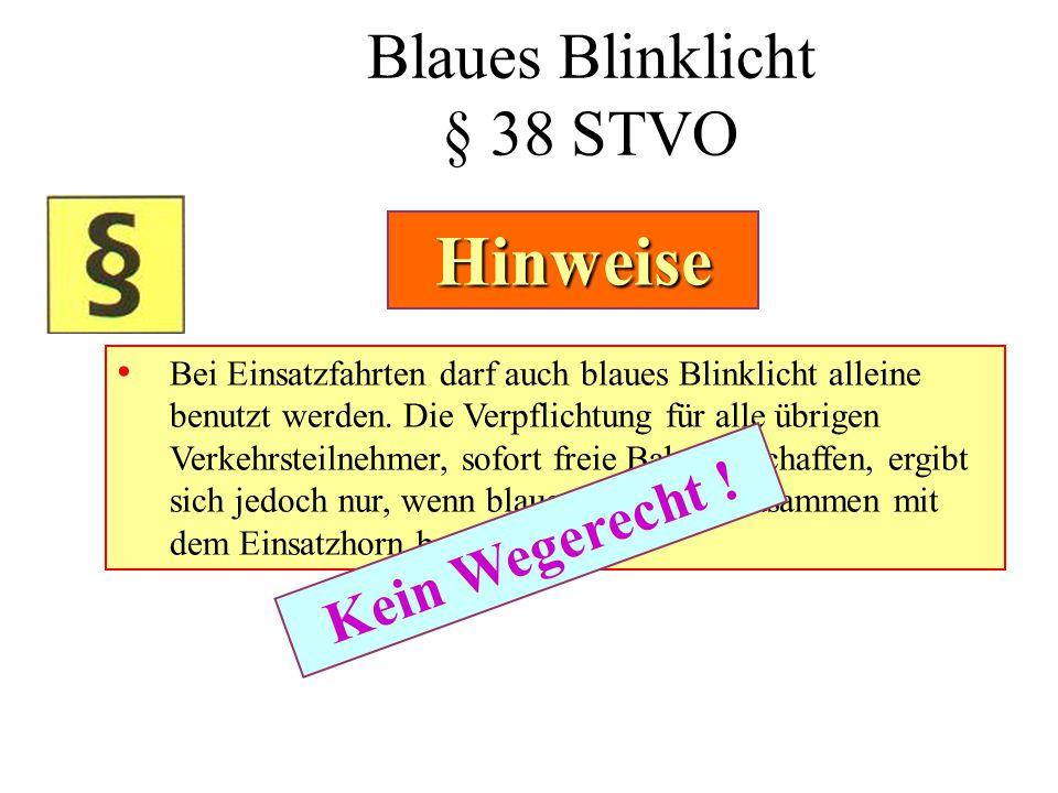 Blaues Blinklicht § 38 STVO • Bei Einsatzfahrten darf auch blaues Blinklicht alleine benutzt werden. Die Verpflichtung für alle übrigen Verkehrsteilne