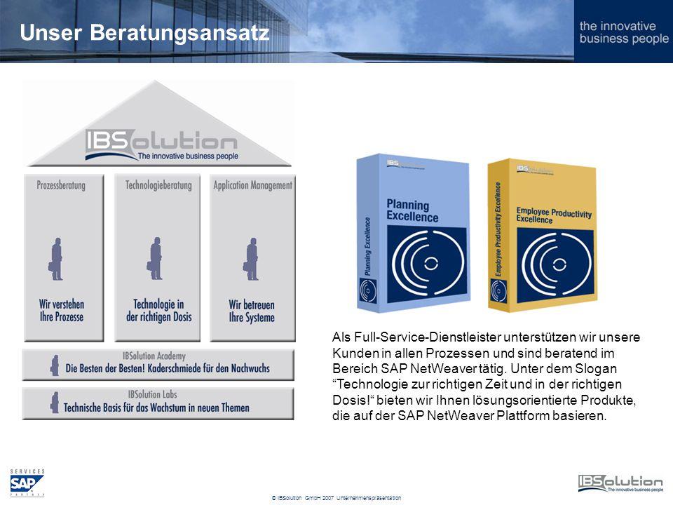 © IBSolution GmbH 2007 Unternehmenspräsentation Unser Beratungsansatz Als Full-Service-Dienstleister unterstützen wir unsere Kunden in allen Prozessen und sind beratend im Bereich SAP NetWeaver tätig.