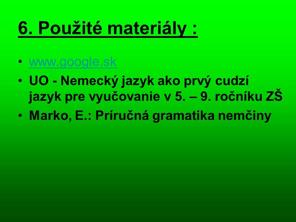 6. Použité materiály : •www.google.skwww.google.sk •UO - Nemecký jazyk ako prvý cudzí jazyk pre vyučovanie v 5. – 9. ročníku ZŠ •Marko, E.: Príručná g
