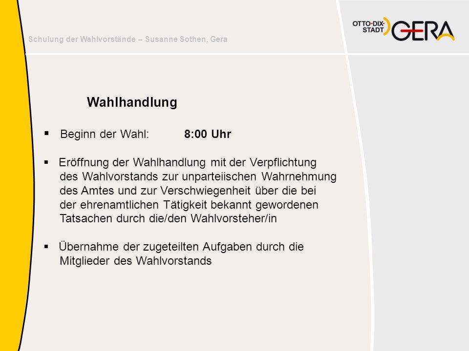 Schulung der Wahlvorstände – Susanne Sothen, Gera Wahlhandlung  Beginn der Wahl:8:00 Uhr  Eröffnung der Wahlhandlung mit der Verpflichtung des Wahlv