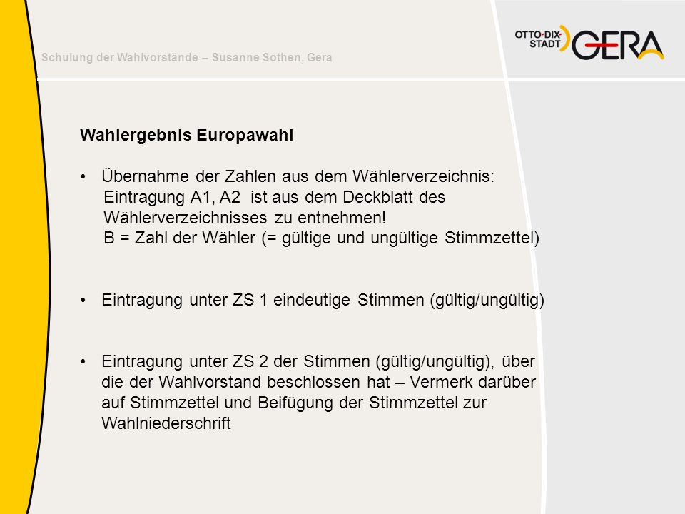 Schulung der Wahlvorstände – Susanne Sothen, Gera Wahlergebnis Europawahl •Übernahme der Zahlen aus dem Wählerverzeichnis: Eintragung A1, A2 ist aus d