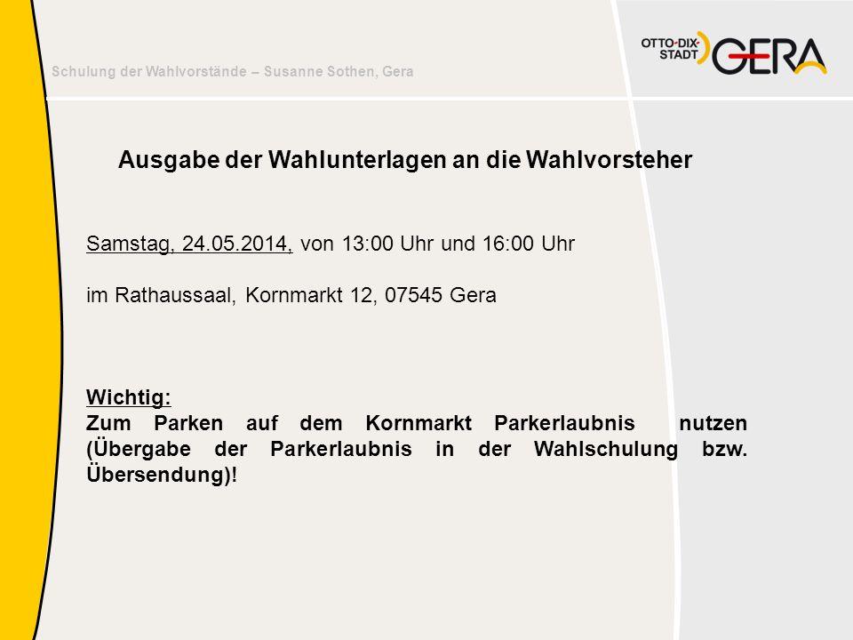 Schulung der Wahlvorstände – Susanne Sothen, Gera Ausgabe der Wahlunterlagen an die Wahlvorsteher Samstag, 24.05.2014, von 13:00 Uhr und 16:00 Uhr im
