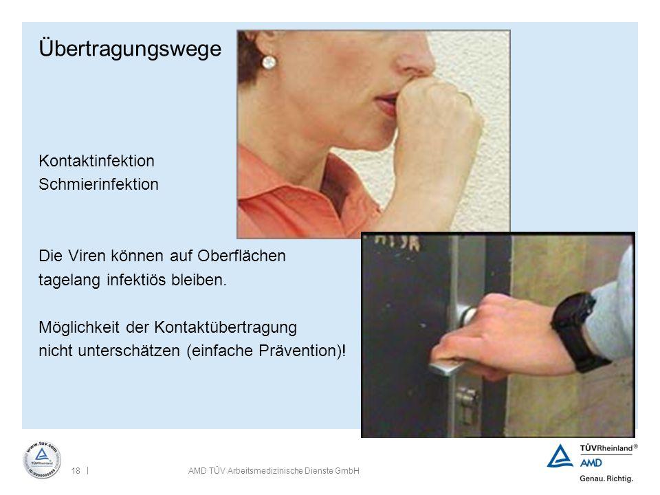 | 18AMD TÜV Arbeitsmedizinische Dienste GmbH Übertragungswege Kontaktinfektion Schmierinfektion Die Viren können auf Oberflächen tagelang infektiös bl