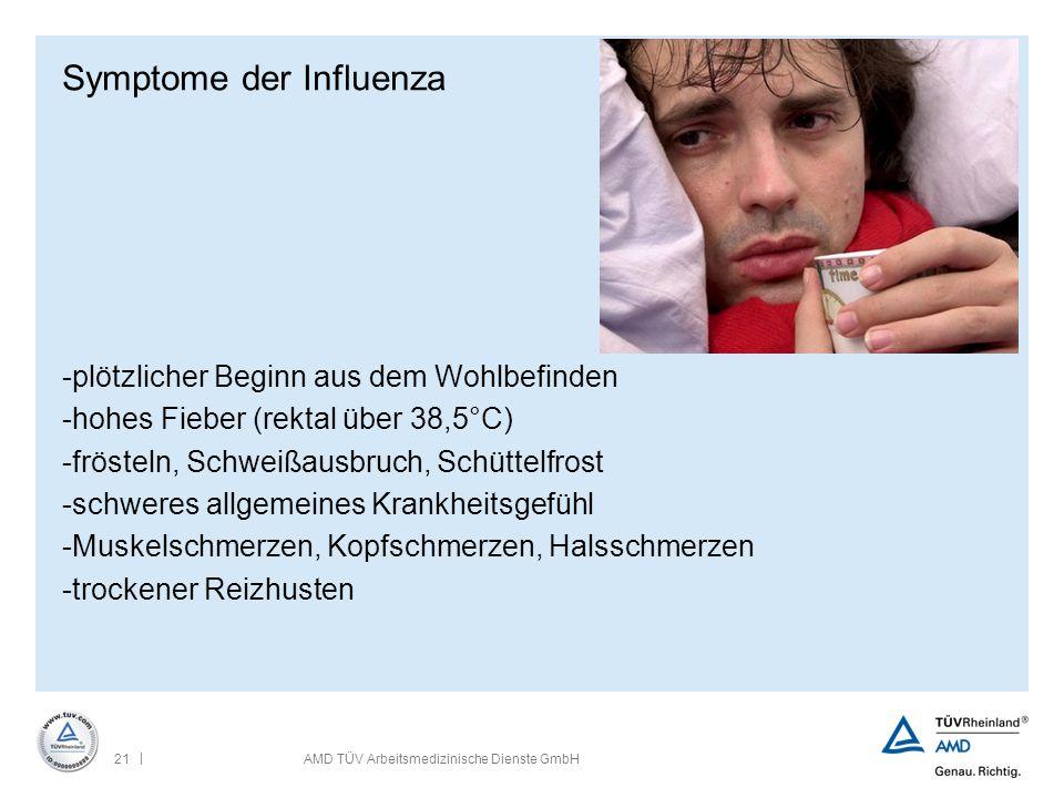 | 21AMD TÜV Arbeitsmedizinische Dienste GmbH Symptome der Influenza -plötzlicher Beginn aus dem Wohlbefinden -hohes Fieber (rektal über 38,5°C) -fröst