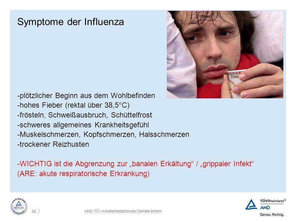 | 22AMD TÜV Arbeitsmedizinische Dienste GmbH Symptome der Influenza -plötzlicher Beginn aus dem Wohlbefinden -hohes Fieber (rektal über 38,5°C) -fröst